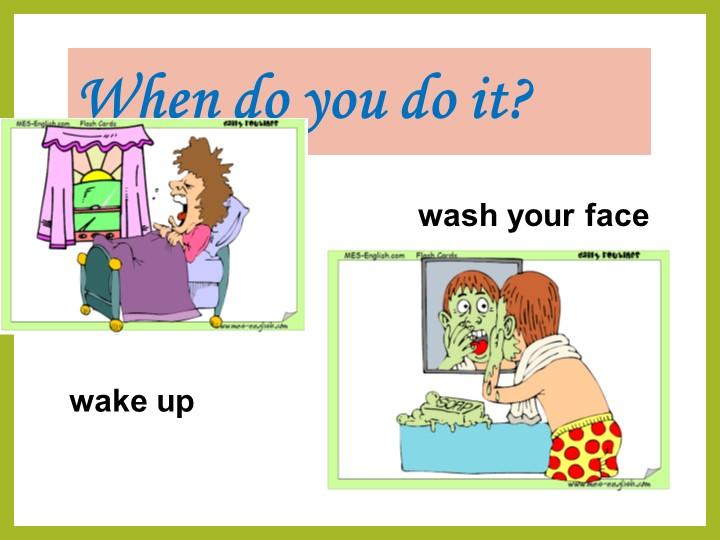 When do you do it?wake upwash your face