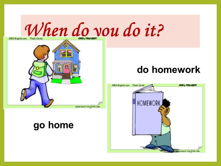 When do you do it?do homeworkgo home