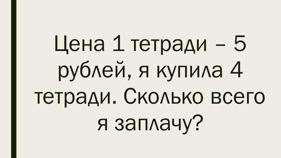Цена 1 тетради – 5 рублей, я купила 4 тетради. Сколько всего я заплачу?