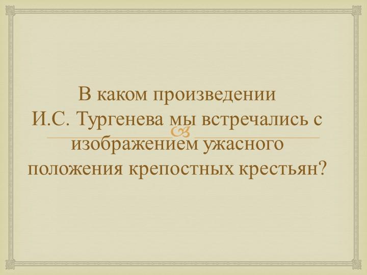 В каком произведении И.С. Тургенева мы встречались с изображением ужасного п...