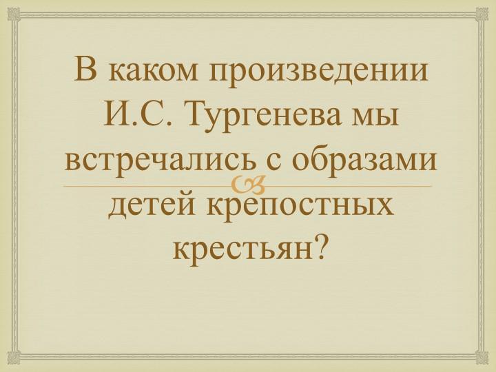 В каком произведении И.С. Тургенева мы встречались с образами детей крепостны...