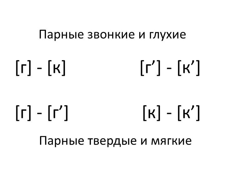 Парные звонкие и глухие [г] - [к]                 [г'] - [к'][г] - [г']...