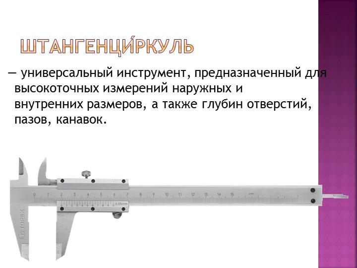 Штангенци́ркуль — универсальный инструмент,предназначенный для высокоточных...