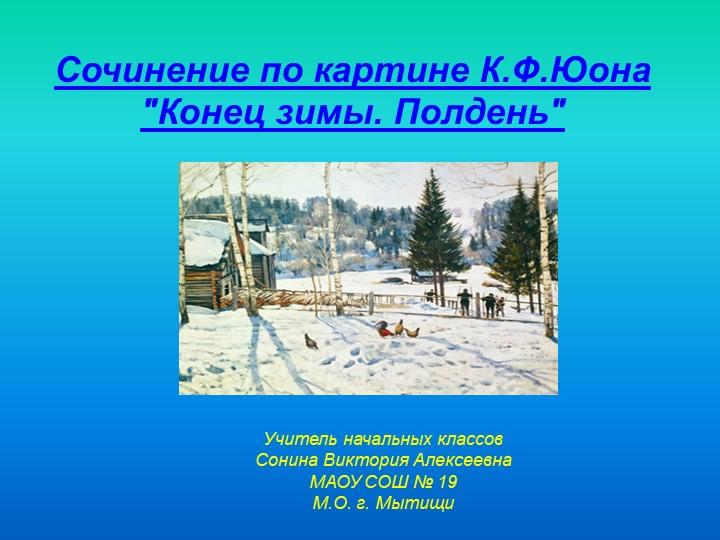 """Сочинение по картине К.Ф.Юона """"Конец зимы. Полдень""""Учитель начальных классов..."""