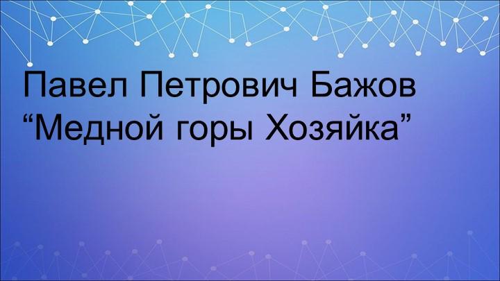 """Павел Петрович Бажов """"Медной горы Хозяйка"""""""