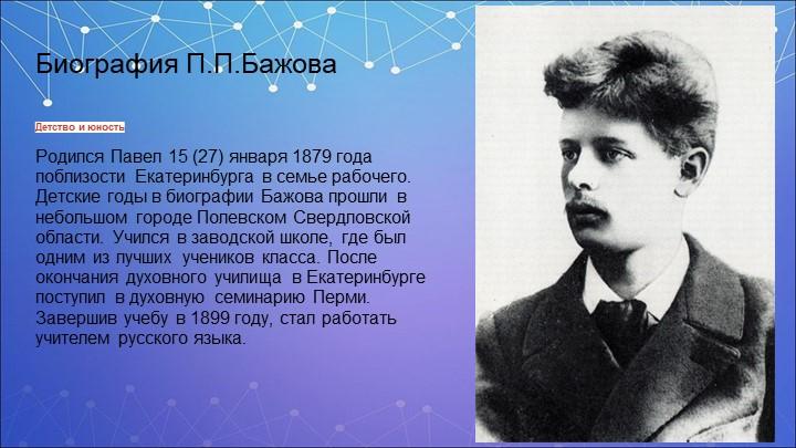 Биография П.П.БажоваДетство и юностьРодился Павел 15 (27) января 1879 года п...