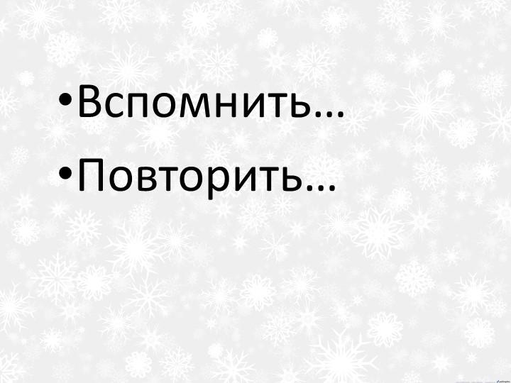 Вспомнить…Повторить…