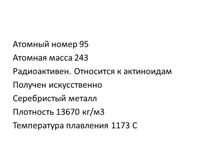 Атомный номер 95Атомная масса 243Радиоактивен. Относится к актиноидамПолуч...