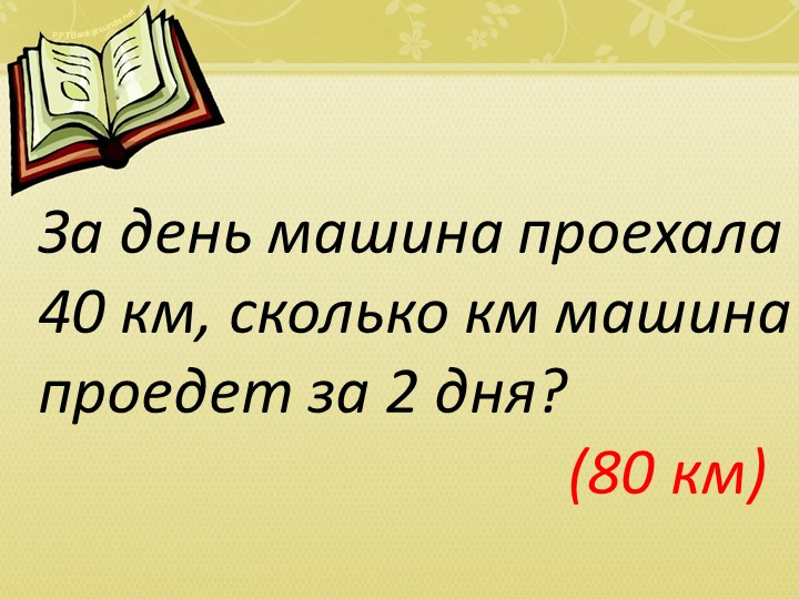 За день машина проехала 40 км, сколько км машина проедет за 2 дня?...