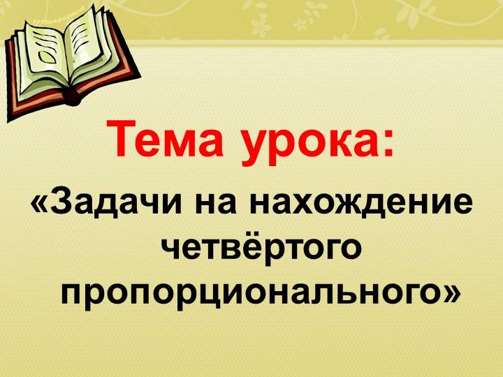 Тема урока:«Задачи на нахождение четвёртого пропорционального»