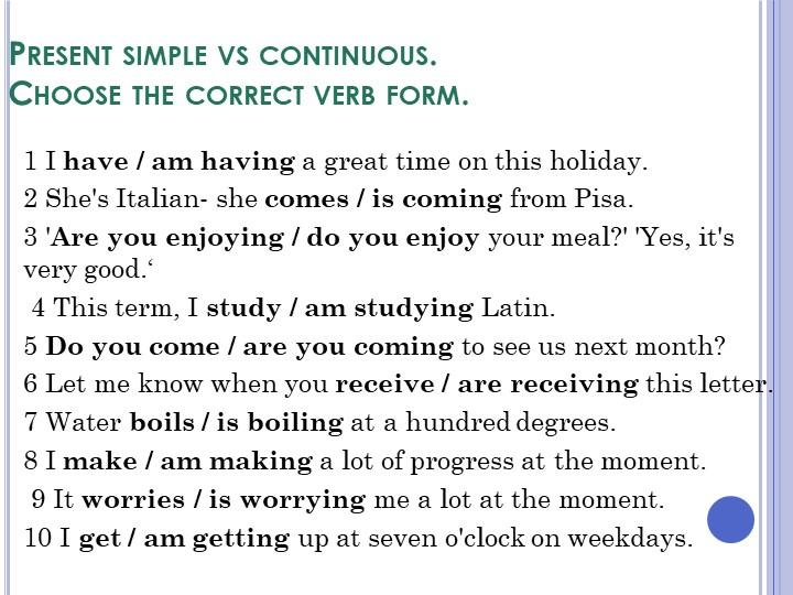 Present simple vs continuous.Choose the correct verb form.1 I have / am havi...