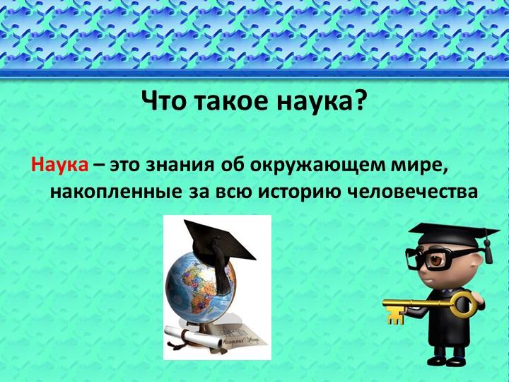 Что такое наука?Наука – это знания об окружающем мире,                     на...