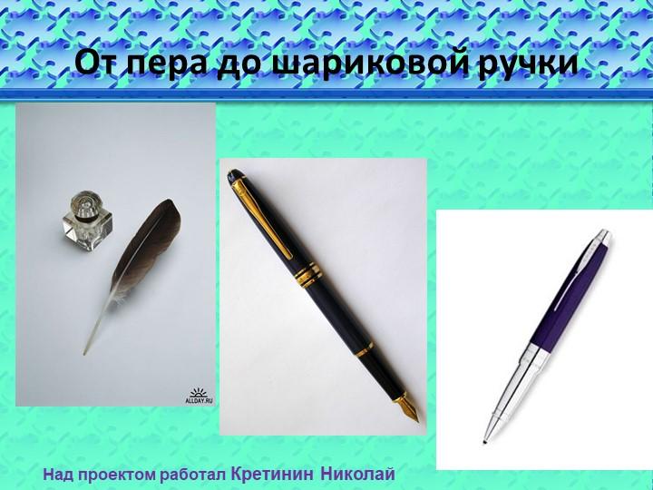 От пера до шариковой ручкиНад проектом работал Кретинин Николай