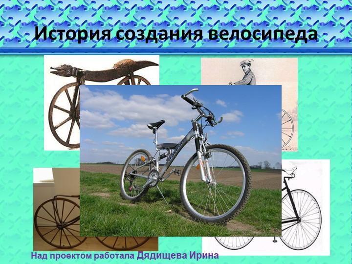 История создания велосипедаНад проектом работала Дядищева Ирина