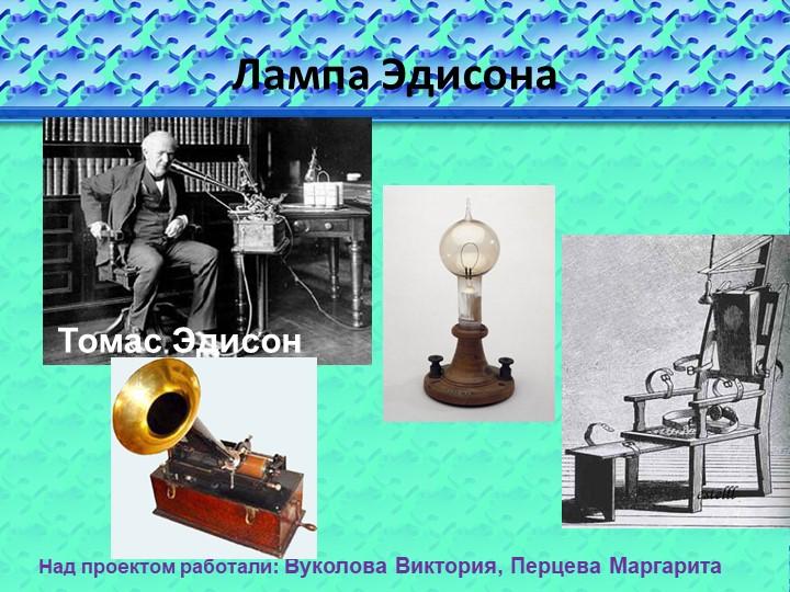 Лампа ЭдисонаТомас ЭдисонНад проектом работали: Вуколова Виктория, Перцева Ма...