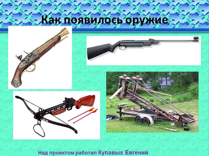 Как появилось оружиеНад проектом работал Купавых Евгений