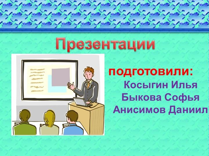 Презентацииподготовили:Косыгин ИльяБыкова СофьяАнисимов Даниил