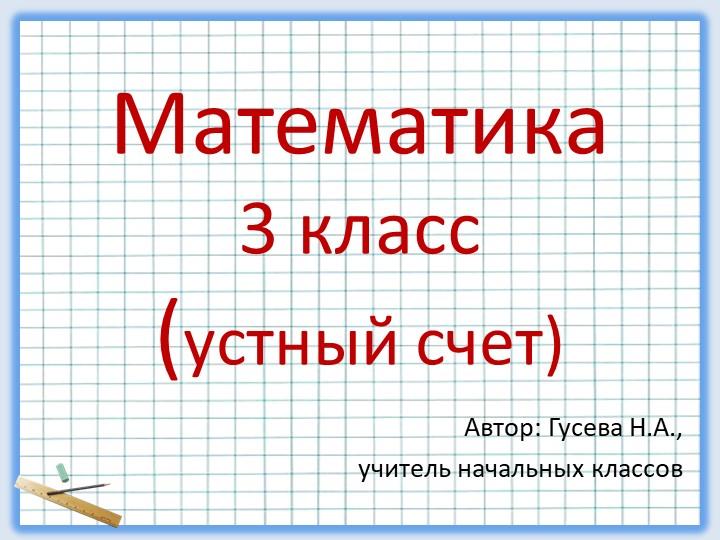 Автор: Гусева Н.А., учитель начальных классов Математика3 класс(устный счет)
