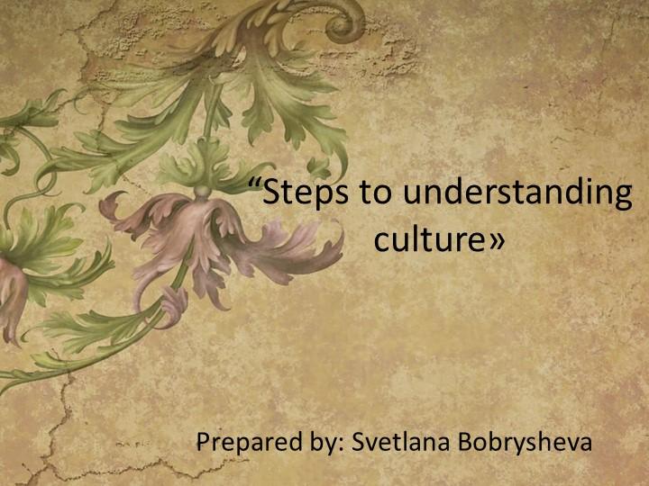 """""""Steps to understanding culture»Prepared by: Svetlana Bobrysheva"""