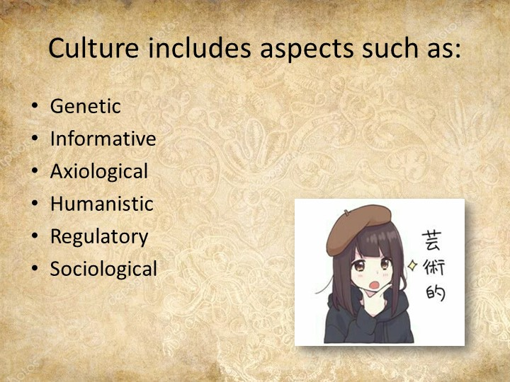 Culture includes aspects such as:GeneticInformativeAxiologicalHumanisticR...