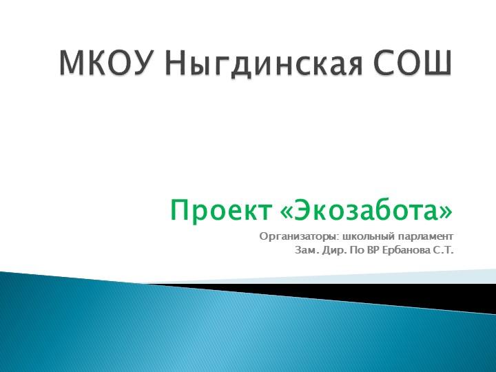 МКОУ Ныгдинская СОШПроект «Экозабота»Организаторы: школьный парламентЗам. Д...