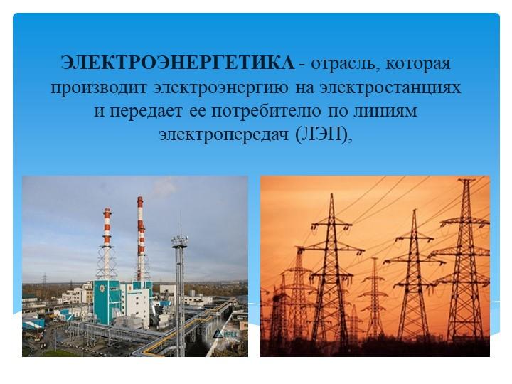 ЭЛЕКТРОЭНЕРГЕТИКА - отрасль, которая производит электроэнергию на электростан...