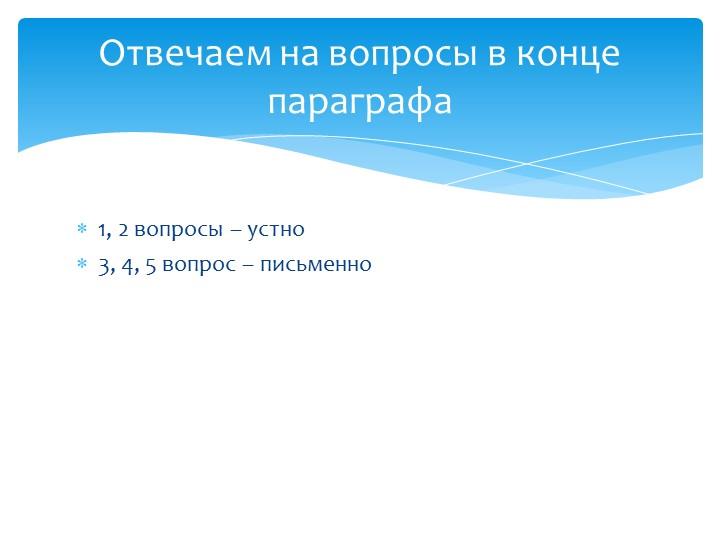 1, 2 вопросы – устно3, 4, 5 вопрос – письменноОтвечаем на вопросы в конце п...