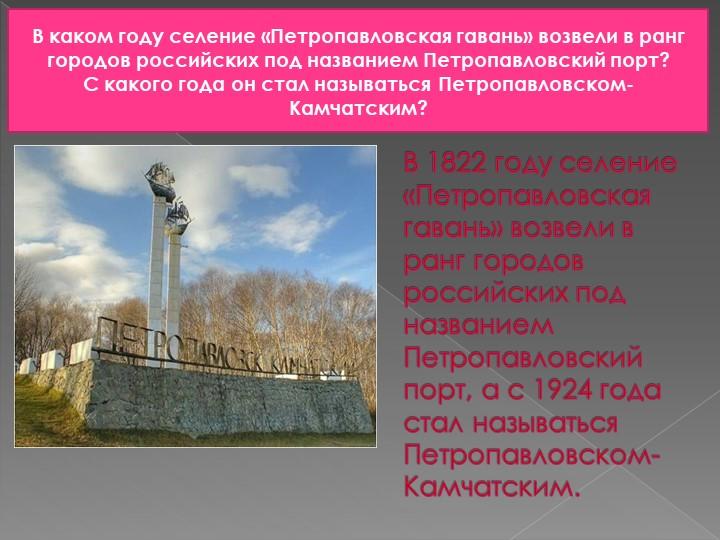 В 1822 году селение «Петропавловская гавань» возвели в ранг городов российски...