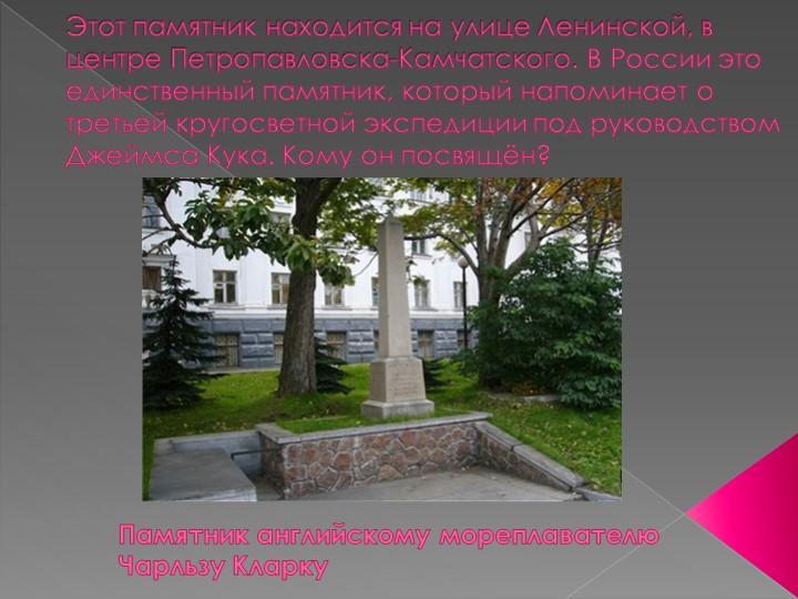 Этотпамятникнаходится на улице Ленинской, в центре Петропавловска-Камчатско...