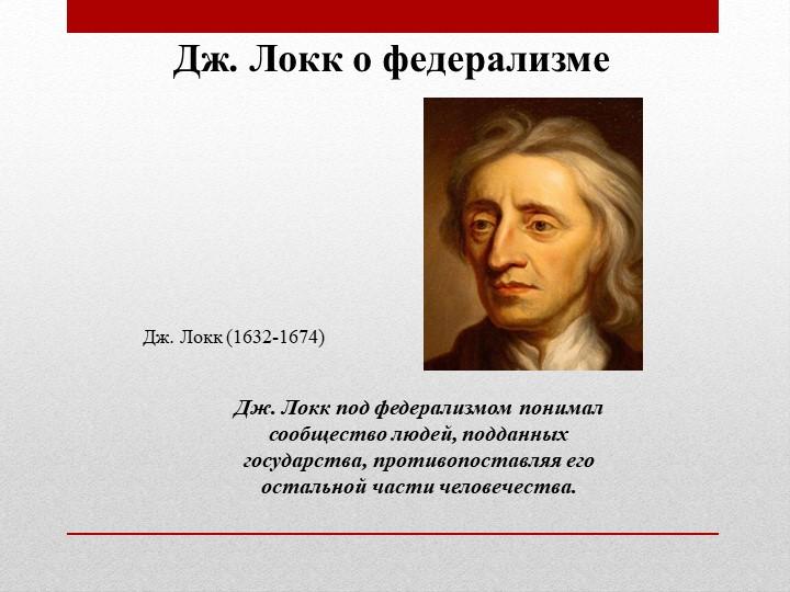 Дж. Локк под федерализмом понимал сообщество людей, подданныхгосударства, пр...