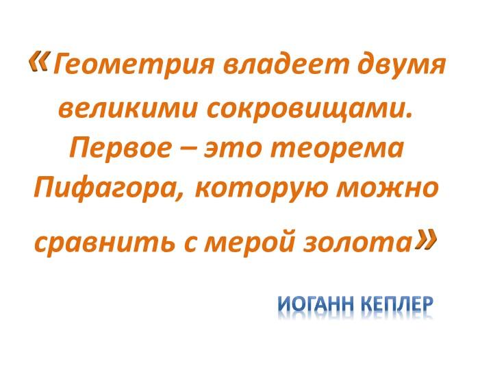 «Геометрия владеет двумя великими сокровищами.  Первое – это теорема Пифагора...