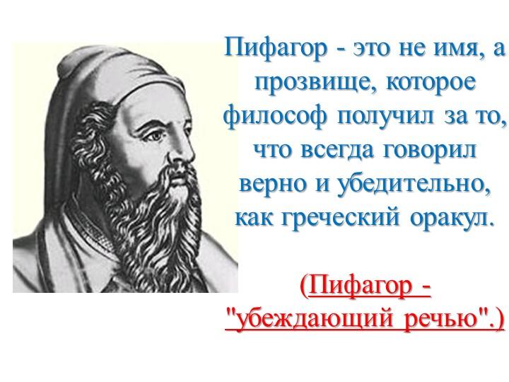 Пифагор - это не имя, а прозвище, которое философ получил за то, что всегда г...