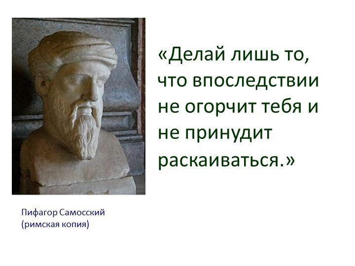 Пифагор Самосский (римская копия)«Делай лишь то, что впоследствии не огорчит...
