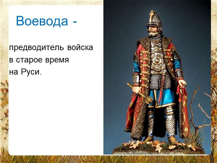 Воевода -предводитель войскав старое времяна Руси.