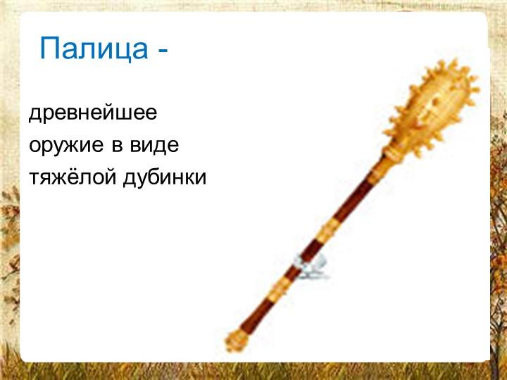 Палица -древнейшееоружие в видетяжёлой дубинки