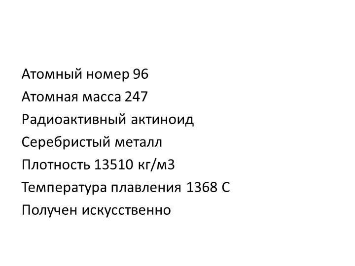 Атомный номер 96Атомная масса 247Радиоактивный актиноидСеребристый металл...