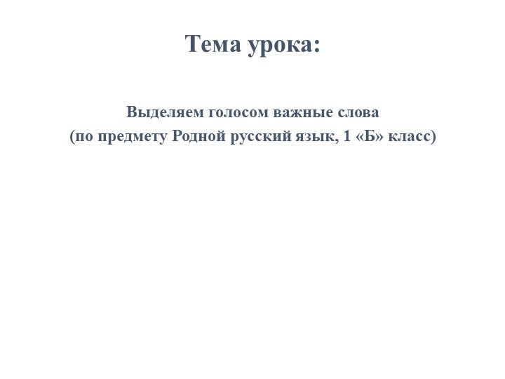 Тема урока:Выделяем голосом важные слова(по предмету Родной русский язык, 1...