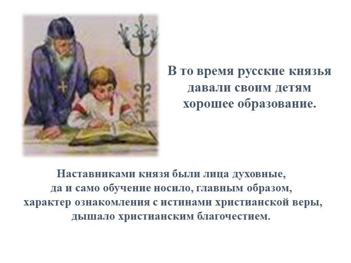 Наставниками князя были лица духовные, да и само обучение носило, главным об...