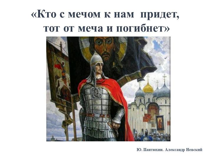 «Кто с мечом к нам  придет, тот от меча и погибнет»Ю. Пантюхин. Александр Не...