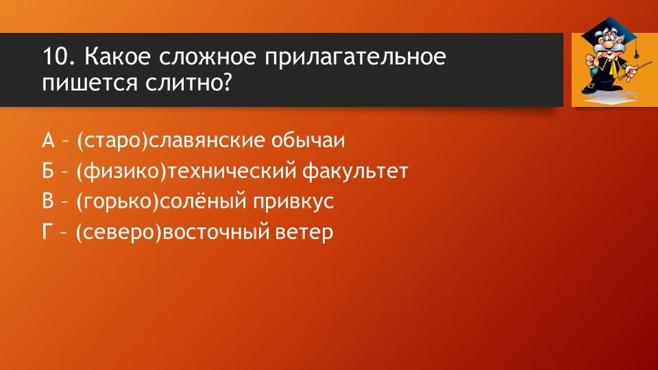 10. Какое сложное прилагательное пишется слитно? А – (старо)славянские обычаи...