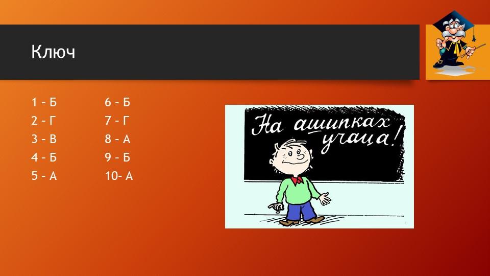 Ключ1 – Б6 – Б  2 – Г7 – Г 3 – В8 – А4 – Б9 – Б 5 – А10– А
