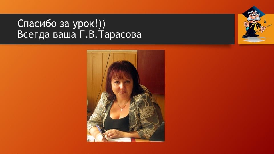 Спасибо за урок!)) Всегда ваша Г.В.Тарасова