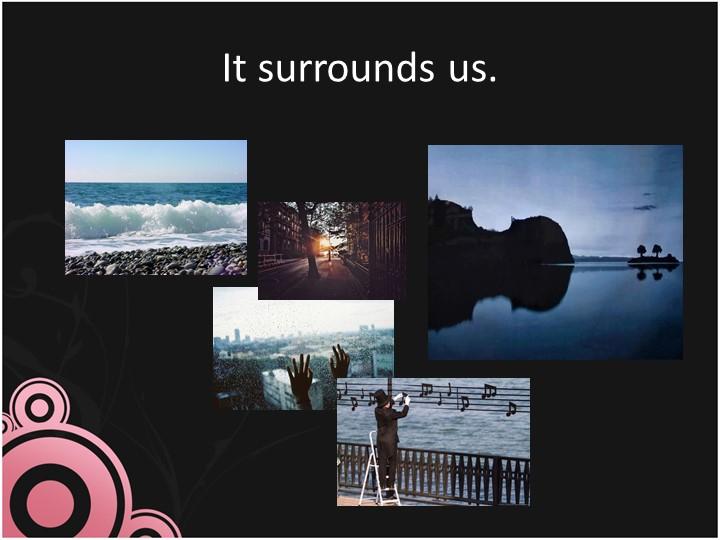 It surrounds us.
