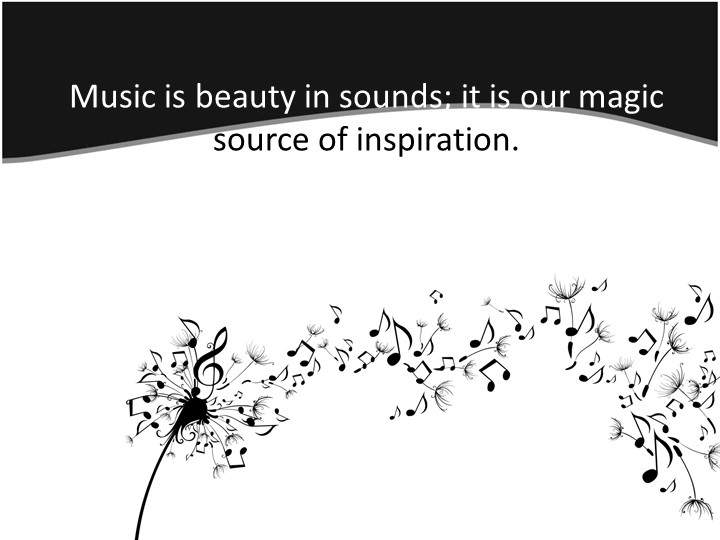 Music is beauty in sounds; it is our magic source of inspiration.