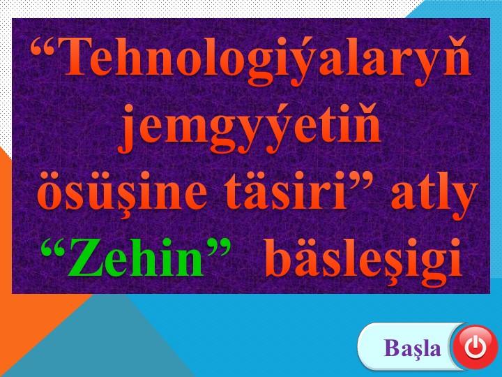 """Başla""""Tehnologiýalaryň jemgyýetiň ösüşine täsiri"""" atly""""Zehin""""  bäsleşigi"""