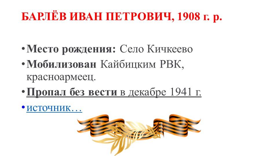 БАРЛЁВ ИВАН ПЕТРОВИЧ, 1908 г. р.Место рождения:Село КичкеевоМобилизованКа...