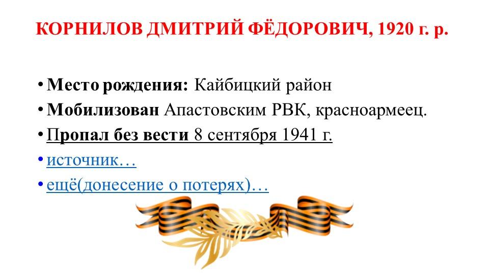 КОРНИЛОВ ДМИТРИЙ ФЁДОРОВИЧ, 1920 г. р.Место рождения:Кайбицкий районМобили...