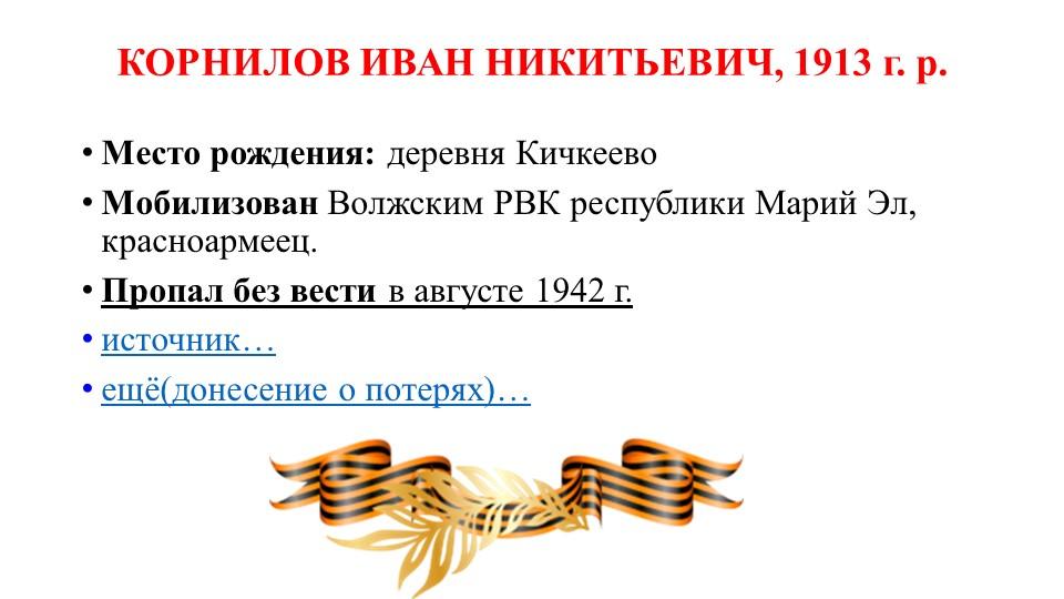 КОРНИЛОВ ИВАН НИКИТЬЕВИЧ, 1913 г. р.Место рождения:деревня КичкеевоМобилиз...