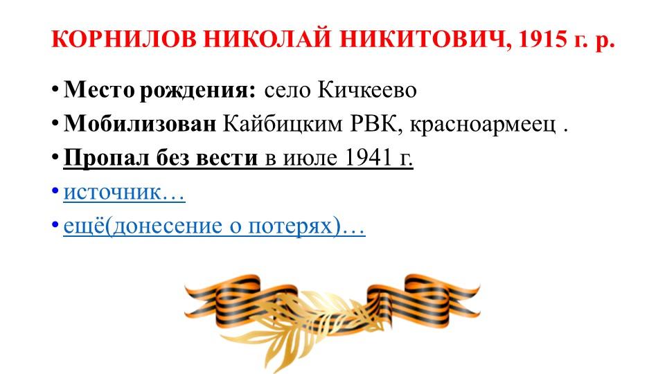 КОРНИЛОВ НИКОЛАЙ НИКИТОВИЧ, 1915 г. р.Место рождения:село КичкеевоМобилизо...