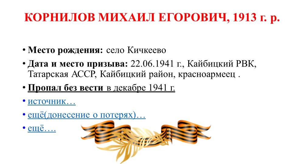 КОРНИЛОВ МИХАИЛ ЕГОРОВИЧ, 1913 г. р.Место рождения:село КичкеевоДата и мес...